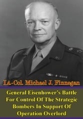 General Eisenhower's Battle For Control Of The Strategic Bombers In Support Of Operation Overlord ebook by Lt.-Col. Michael J. Finnegan