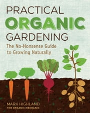 Practical Organic Gardening - The No-Nonsense Guide to Growing Naturally ebook by Mark Highland