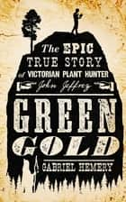 Green Gold - The Epic True Story of Victorian Plant Hunter John Jeffrey ebook by Gabriel Hemery