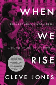 When We Rise - Coming of Age in San Francisco, AIDS, and My Life in the Movement ebook by Cleve Jones