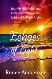 Echoes of Light: Journey Into Who You Truly Are... A Powerful, Spiritual Being of Light ebook by Renee Amberson