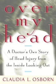Over My Head - A Doctor's Own Story of Head Injury from the Inside Looking Out ebook by Claudia L. Osborn