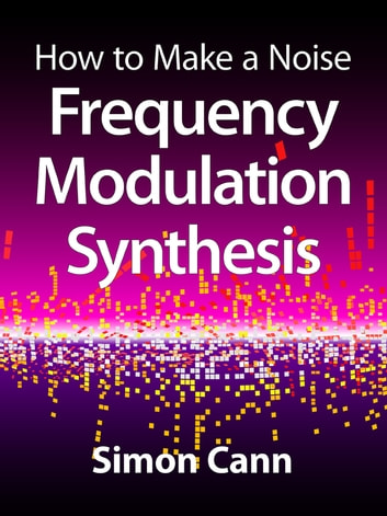 How to Make a Noise: Frequency Modulation Synthesis ebook by Simon Cann
