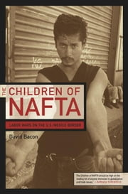 The Children of NAFTA: Labor Wars on the U.S./Mexico Border ebook by Bacon, David