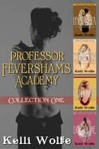 Professor Feversham's Academy Collection 1 ebook by Kelli Wolfe