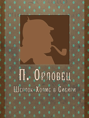 Шерлок Холмс в Сибири ebook by П. Орловец