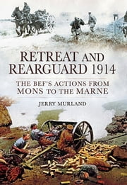 Retreat and Rearguard 1914 - The BEF's Actions From Mons to the Marne ebook by Jerry Murland