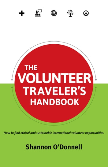 The Volunteer Traveler's Handbook - How To Find Ethical Volunteer Opportunities That Fit Your Travel Style ebook by Shannon O'Donnell