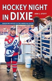 Hockey Night in Dixie - Minor Pro Hockey in the American South ebook by Jon C. Stott