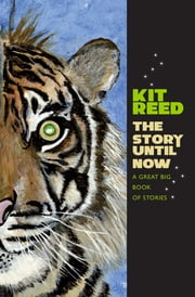 The Story Until Now - A Great Big Book of Stories ebook by Kit Reed