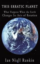 This Erratic Planet - What Happens When the Earth Changes Its Axis of Rotation ebook by Ian Niall Rankin