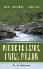 Where He Leads, I Will Follow ebook by Rev. Joseph J. Cuoco