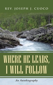 Where He Leads, I Will Follow - An Autobiography ebook by Rev. Joseph J. Cuoco