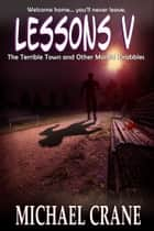 Lessons V: The Terrible Town and Other Morbid Drabbles ebook by Michael Crane