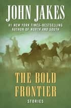 The Bold Frontier - Stories ebook by John Jakes