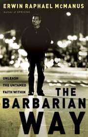 The Barbarian Way - Unleash the Untamed Faith Within ebook by Erwin Raphael McManus