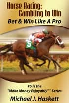 Horse Racing: Gambling to Win ebook by Michael Haskett