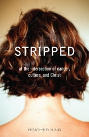 Stripped - At the Intersection of Cancer, Culture, and Christ ebook by Heather King