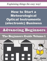 How to Start a Meteorological Optical Instruments (electronic) Business (Beginners Guide) ebook by Lashawnda Holly,Sam Enrico