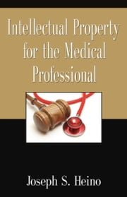 INTELLECTUAL PROPERTY FOR THE MEDICAL PROFESSIONAL ebook by Joseph S. Heino