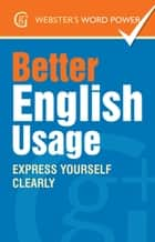 Webster's Word Power Better English Usage - Express Yourself Clearly ebook by Betty Kirkpatrick