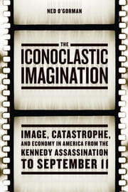 The Iconoclastic Imagination - Image, Catastrophe, and Economy in America from the Kennedy Assassination to September 11 ebook by Ned O'Gorman