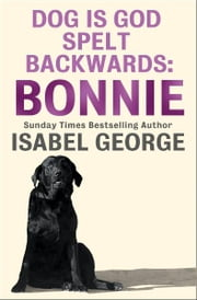 DOG Is GOD Spelt Backwards: Bonnie ebook by Isabel George