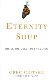 Eternity Soup - Inside the Quest to End Aging ebook by Greg Critser