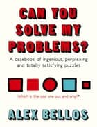 Can You Solve My Problems? - A casebook of ingenious, perplexing and totally satisfying puzzles ebook by Alex Bellos