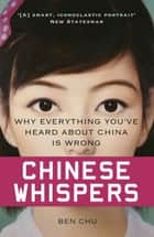 Chinese Whispers - Why Everything You've Heard About China is Wrong ebook by Ben Chu
