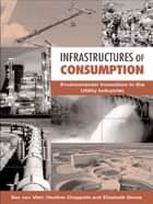 Infrastructures of Consumption - Environmental Innovation in the Utility Industries ebook by Elizabeth Shove, Heather Chappells, Bas Van Vliet