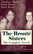 The Brontë Sisters - The Complete Novels: Jane Eyre, Wuthering Heights, Shirley, Villette, The Professor, Emma, Agnes Grey, The Tenant of Wildfell Hall (Unabridged): The Beloved Classics of English Victorian Literature ebook by Charlotte Brontë, Emily Brontë, Anne Brontë