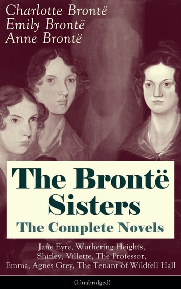 The Brontë Sisters - The Complete Novels: Jane Eyre, Wuthering Heights, Shirley, Villette, The Professor, Emma, Agnes Grey, The Tenant of Wildfell Hall (Unabridged): The Beloved Classics of English Victorian Literature ebook by Charlotte Brontë,Emily Brontë,Anne Brontë