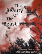 The Beauty of the Beast (Beastly Tales #1) ebook by Alexandra Lanc