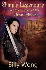 Simply Legendary (and Other Tales of the Iron Flower) ebook by Billy Wong