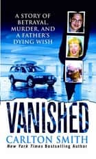 Vanished - A Story of betrayal, Murder, and a father's Dying Wish ebook by Carlton Smith