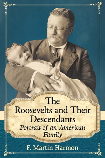 The Roosevelts and Their Descendants - Portrait of an American Family ebook by F. Martin Harmon