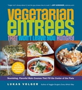 Vegetarian Entrees That Won't Leave You Hungry - Nourishing, Flavorful Main Courses That Fill the Center of the Plate ebook by Lukas Volger