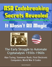 NSA Codebreaking Secrets Revealed: It Wasn't All Magic - The Early Struggle to Automate Cryptanalysis 1930s-1960s - Alan Turing, Vannevar Bush, First Electronic Computers, World War II Codes ebook by Progressive Management