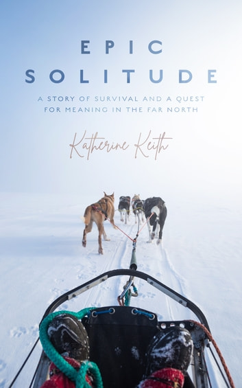 Epic Solitude - A Story of Survival and a Quest for Meaning in the Far North ebook by Katherine Keith