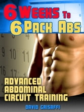 6 Weeks to 6 Pack Abs: Advanced Abdomnial Circuit Training ebook by David Grisaffi