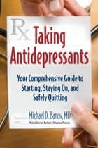 Taking Antidepressants - Your Comprehensive Guide to Starting, Staying On, and Safely Quitting ebook by Michael D Banov