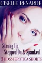 Strung Up, Stepped On and Spanked: 3 BDSM Erotica Shorts ebook by Giselle Renarde