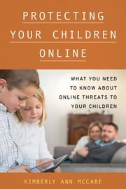 Protecting Your Children Online - What You Need to Know About Online Threats to Your Children ebook by Kimberly Ann McCabe
