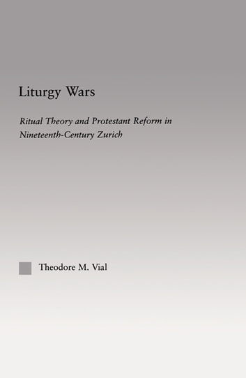 Liturgy Wars - Ritual Theory and Protestant Reform in Nineteenth-Century Zurich ebook by Theodore M. Vial