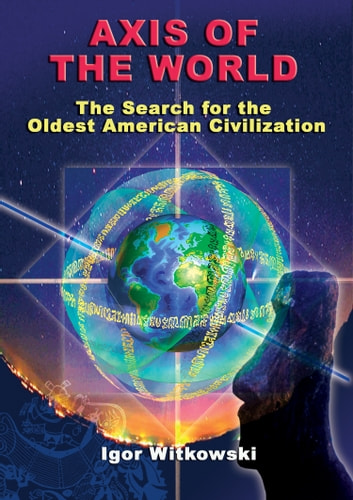 Axis of the World The Search for the Oldest American Civilization - The Search for the Oldest American Civilization ebook by Igor Witkowski