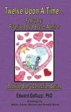 Twelve Upon A Time… February: Surprised by a Secret Admirer, Bedside Story Collection Series ebook by Edward Galluzzi