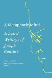 A Metaphoric Mind - Selected Writings of Joseph Couture ebook by Ruth Couture,Virginia McGowan