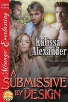 A Submissive by Design ebook by Kalissa Alexander