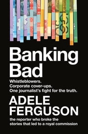 Banking Bad - Whistleblowers. Corporate cover-ups. One journalist's fight for the truth. ebook by Adele Ferguson